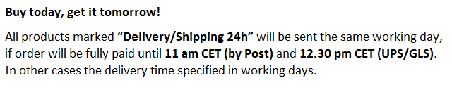 "All products marked ""Delivery/Shipping 24h"" will be sent the same working day if order will be fully paid until 11 am CET (by Post) and 12.30 pm CET (UPS/GLS). In other cases the delivery time specified in working days."